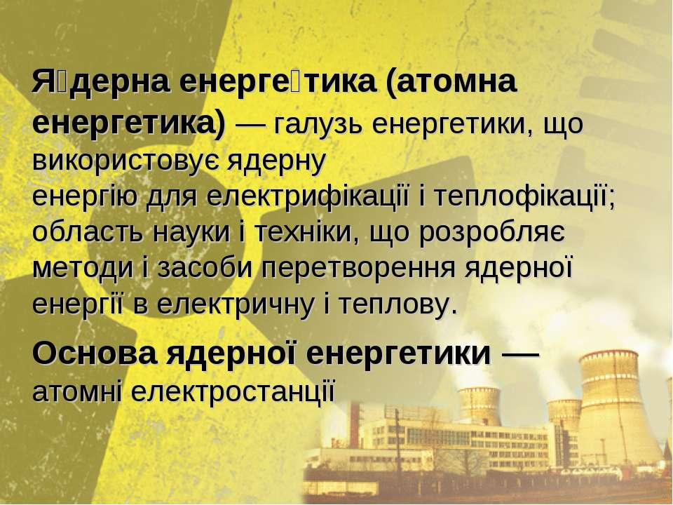 Я дерна енерге тика(атомна енергетика)— галузьенергетики, що використовує...