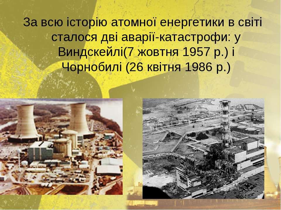 За всю історію атомної енергетики в світі сталося дві аварії-катастрофи: у Ви...