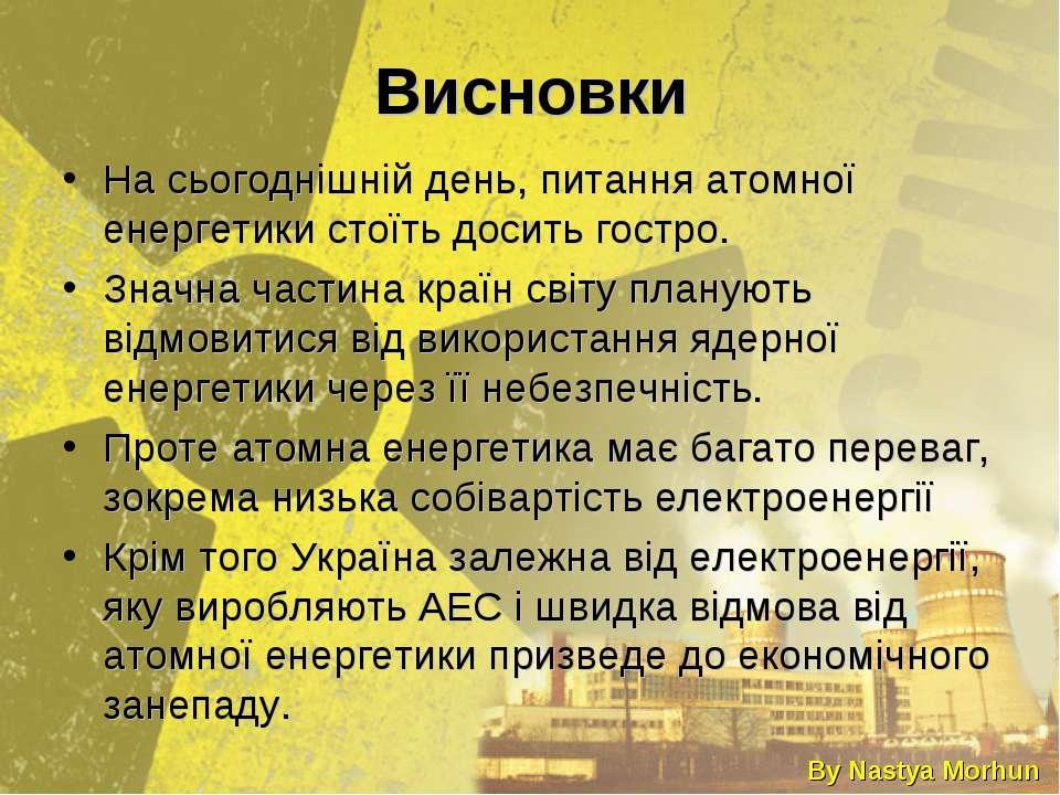 Висновки На сьогоднішній день, питання атомної енергетики стоїть досить гостр...