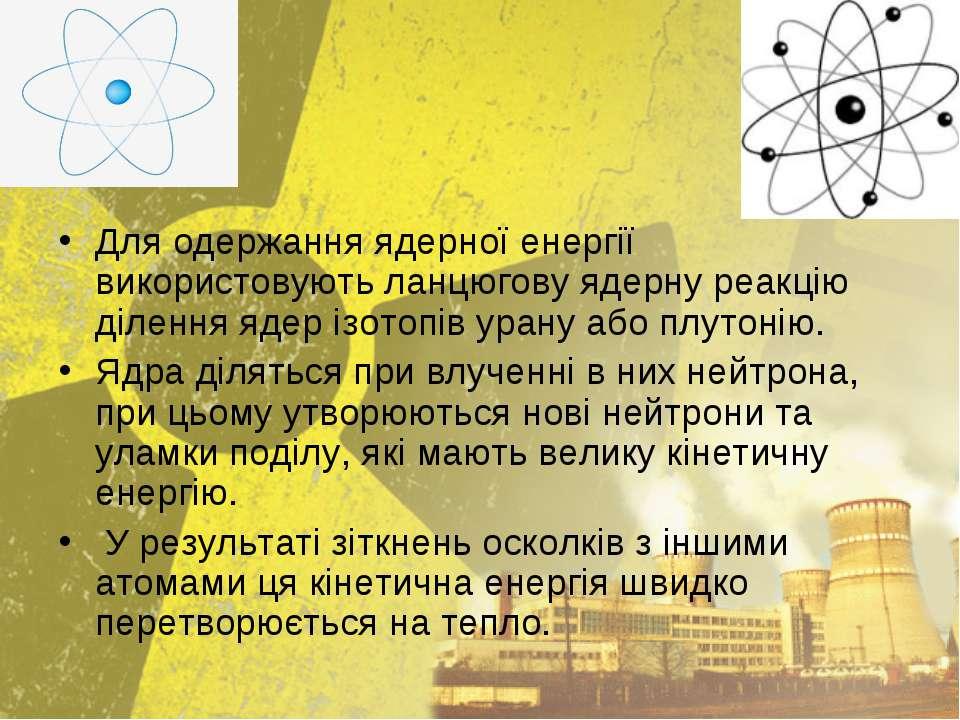 Для одержання ядерної енергії використовують ланцюгову ядерну реакцію ділення...