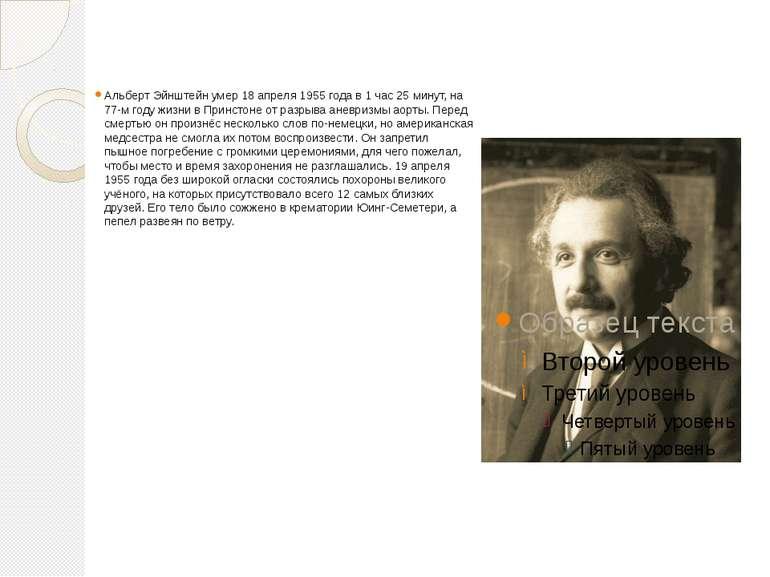 Альберт Эйнштейн умер 18 апреля 1955 года в 1 час 25 минут, на 77-м году жизн...