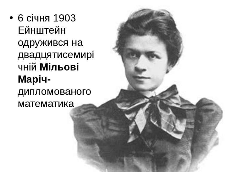 6 січня 1903 Ейнштейн одружився на двадцятисемирічній Мільові Маріч- дипломов...
