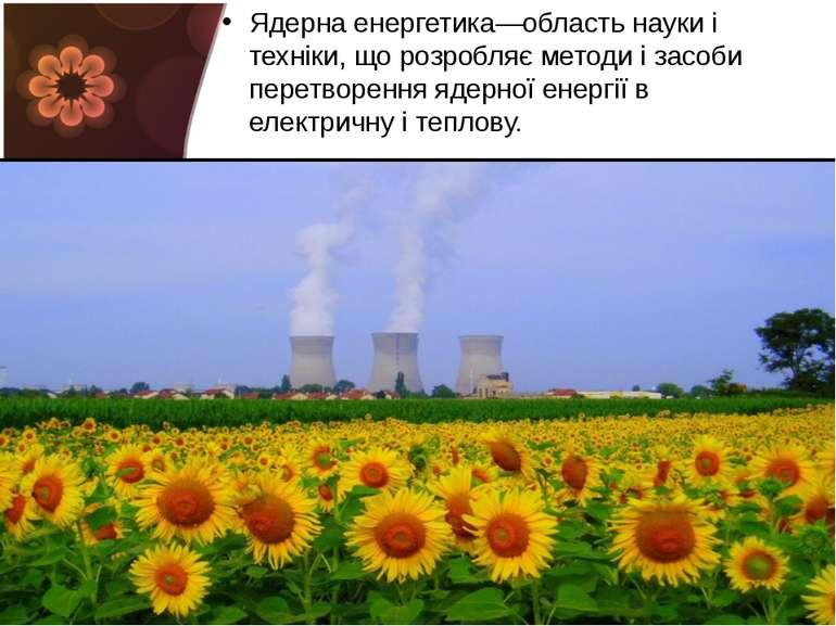 Ядерна енергетика—область науки і техніки, що розробляє методи і засоби перет...