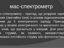 мас-спектрометр Мас-спектрометр – прилад, що розділяє заряджені частинки (зви...