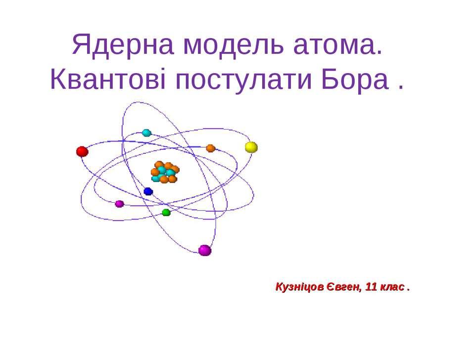 Ядерна модель атома. Квантові постулати Бора . Кузніцов Євген, 11 клас .
