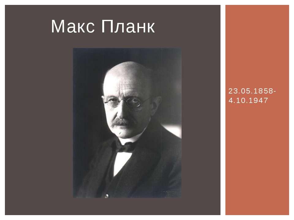 23.05.1858-4.10.1947 Макс Планк