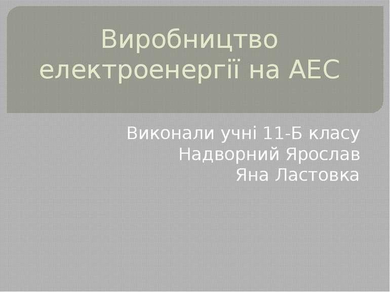 Виробництво електроенергії на АЕС Виконали учні 11-Б класу Надворний Ярослав ...