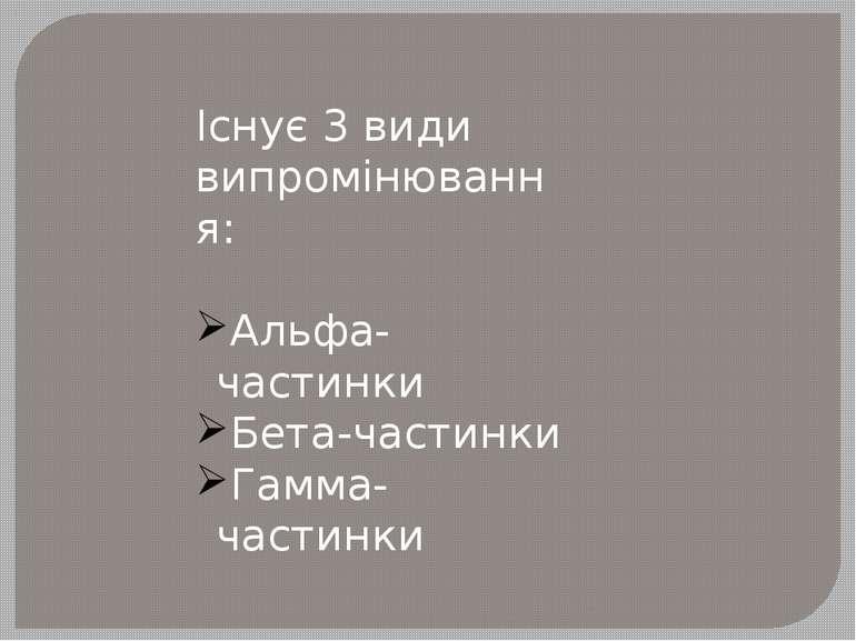 Існує 3 види випромінювання: Альфа-частинки Бета-частинки Гамма- частинки