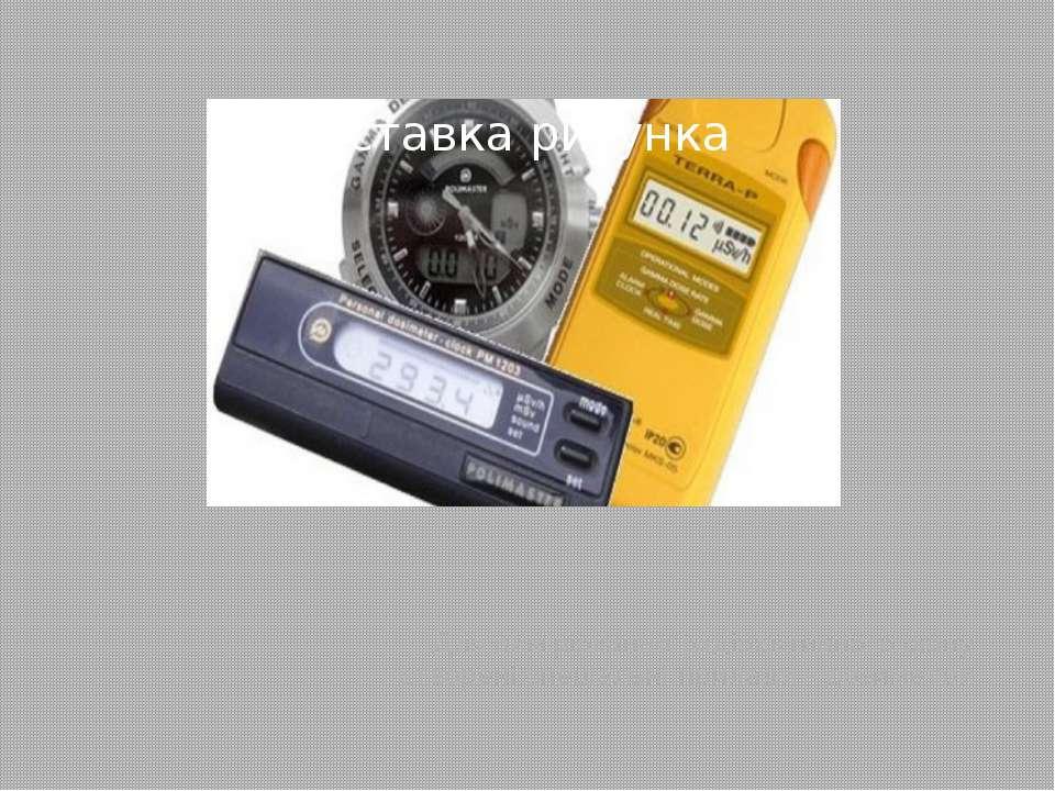 Для вимірювання радіоактивного фону створені спеціальні прилади – дозиметри