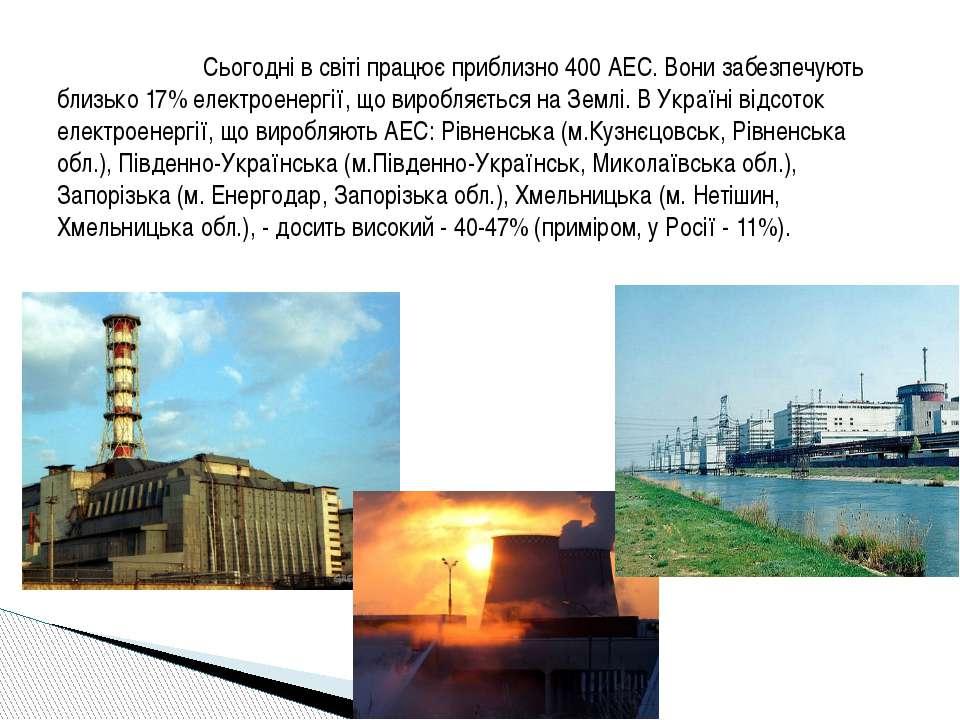 Сьогодні в світі працює приблизно 400 АЕС. Вони забезпечують близько 17% елек...