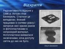 Відкриття Радіоактивність відкрив у 1896 р. Антуан Анрі Беккерель. Сталося це...