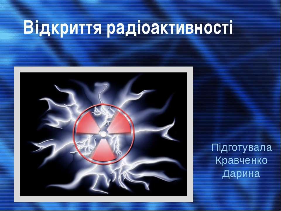 Відкриття радіоактивності Підготувала Кравченко Дарина