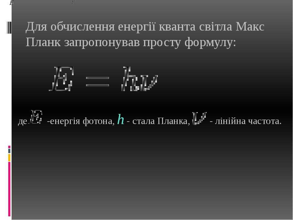 Для обчислення енергії кванта світла Макс Планк запропонував просту формулу: ...