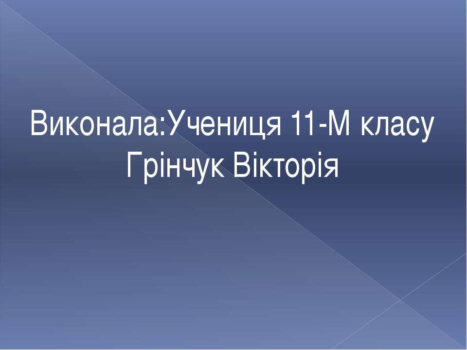 Виконала:Учениця 11-М класу Грінчук Вікторія