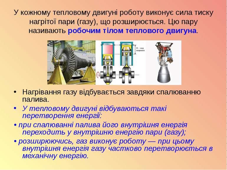 У кожному тепловому двигуні роботу виконує сила тиску нагрітої пари (газу), щ...