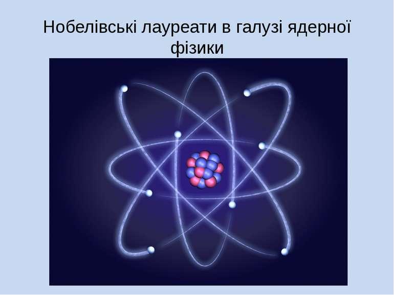 Нобелівські лауреати в галузі ядерної фізики