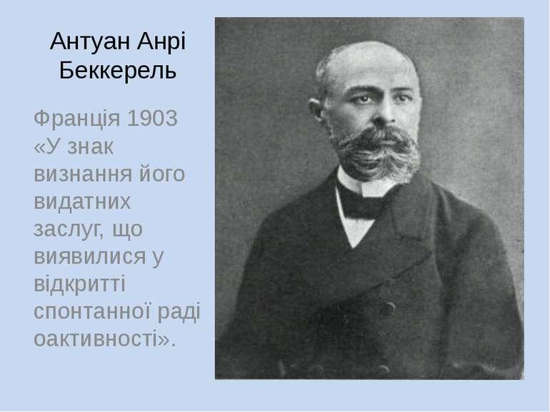 Антуан Анрі Беккерель Франція 1903 «У знак визнання його видатних заслуг, що ...