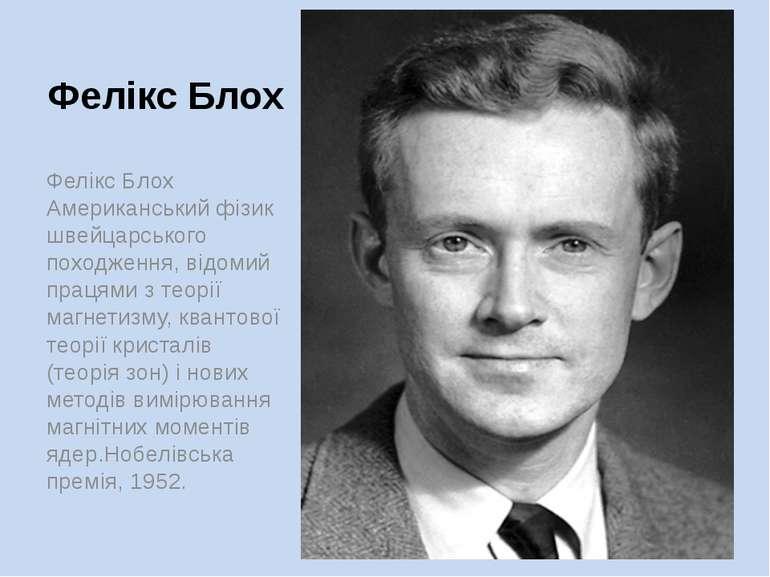 Фелікс Блох Фелікс Блох Американський фізик швейцарського походження, відомий...