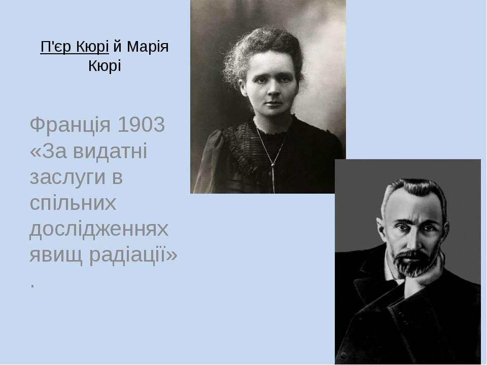 П'єр КюрійМарія Кюрі Франція 1903 «За видатні заслуги в спільних дослідженн...