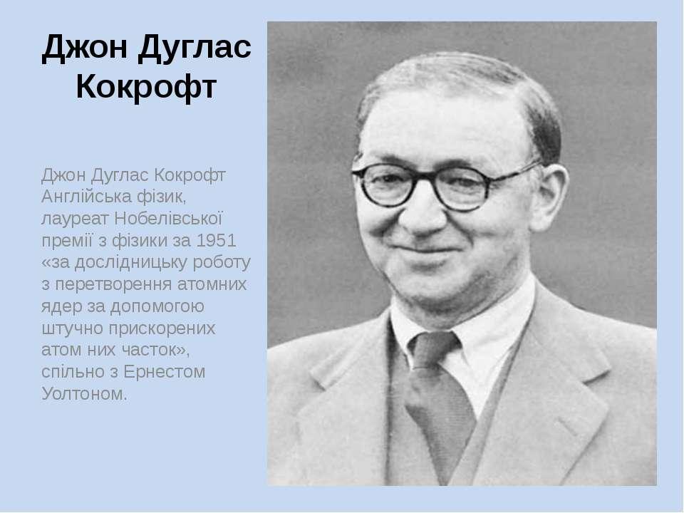 Джон Дуглас Кокрофт Джон Дуглас Кокрофт Англійська фізик, лауреат Нобелівсько...