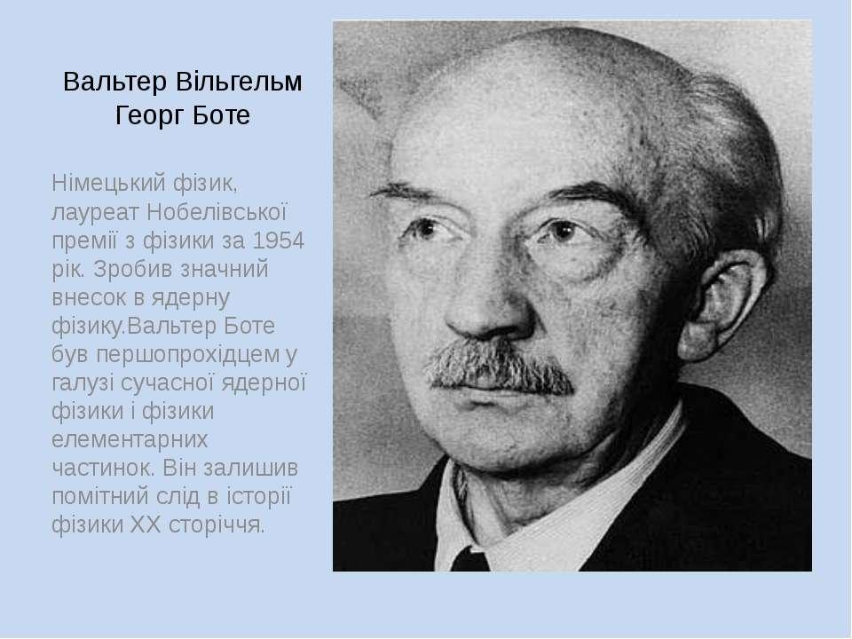 Вальтер Вільгельм Георг Боте Німецький фізик, лауреат Нобелівської премії з ф...