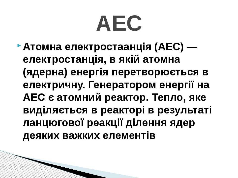 Атомна електростаанція (АЕС) — електростанція, в якій атомна (ядерна) енергія...