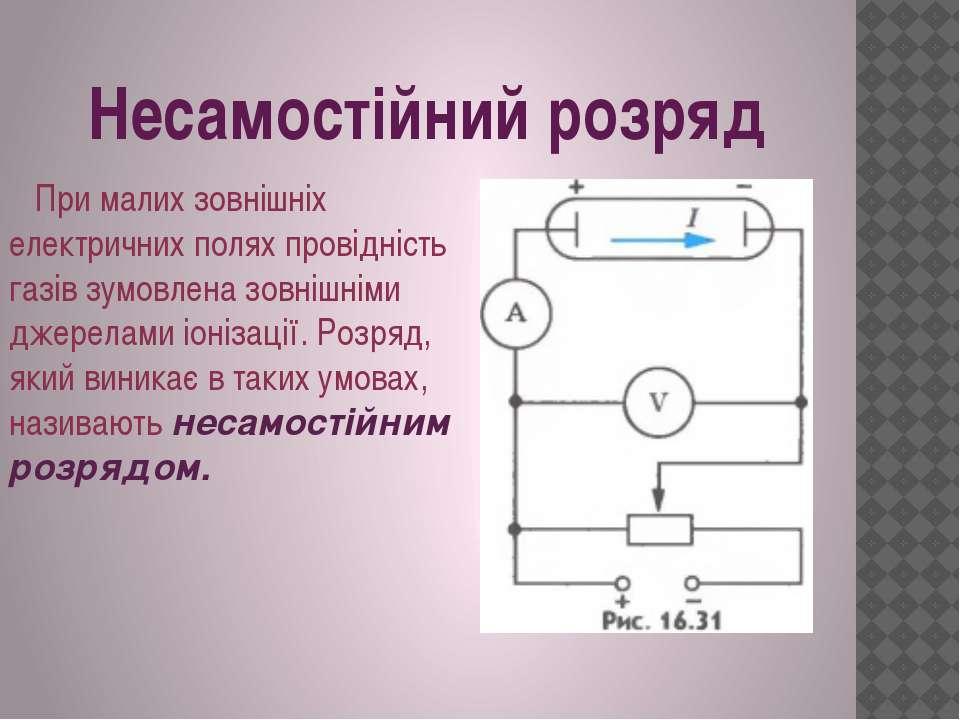 Несамостійний розряд При малих зовнішніх електричних полях провідність газів ...