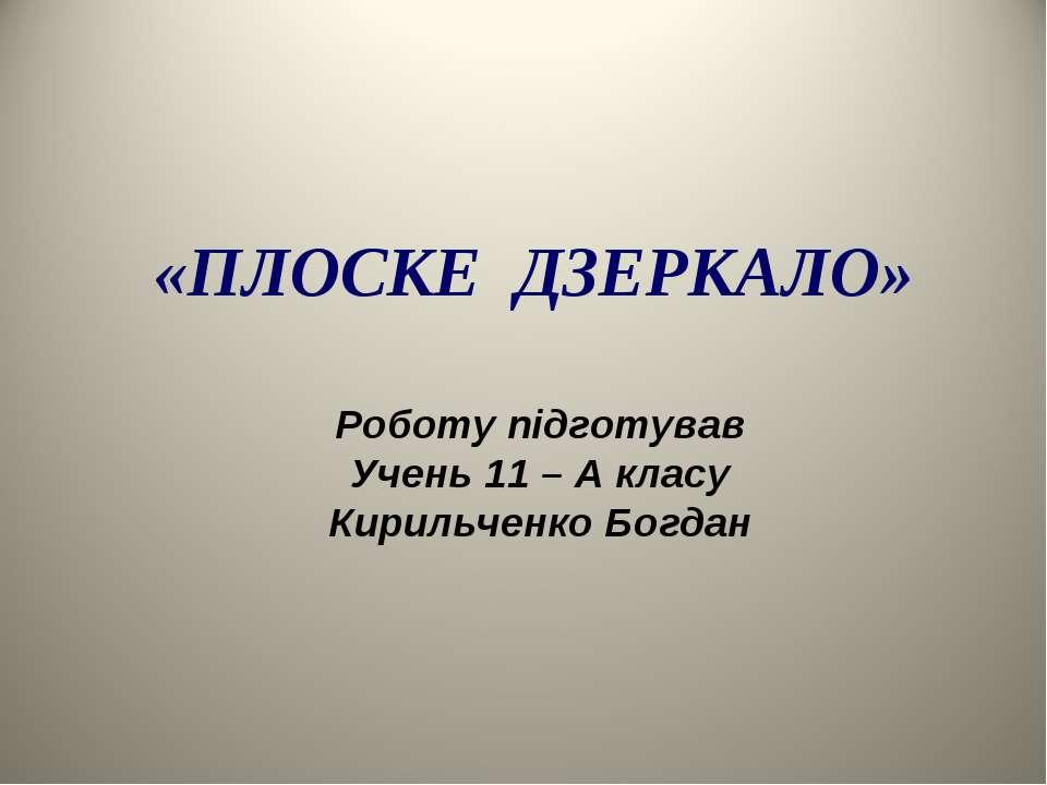 «ПЛОСКЕ ДЗЕРКАЛО» Роботу підготував Учень 11 – А класу Кирильченко Богдан