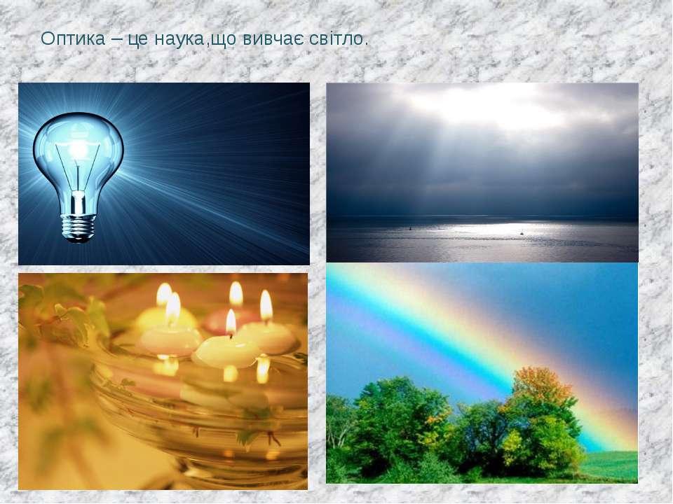 Оптика – це наука,що вивчає світло.
