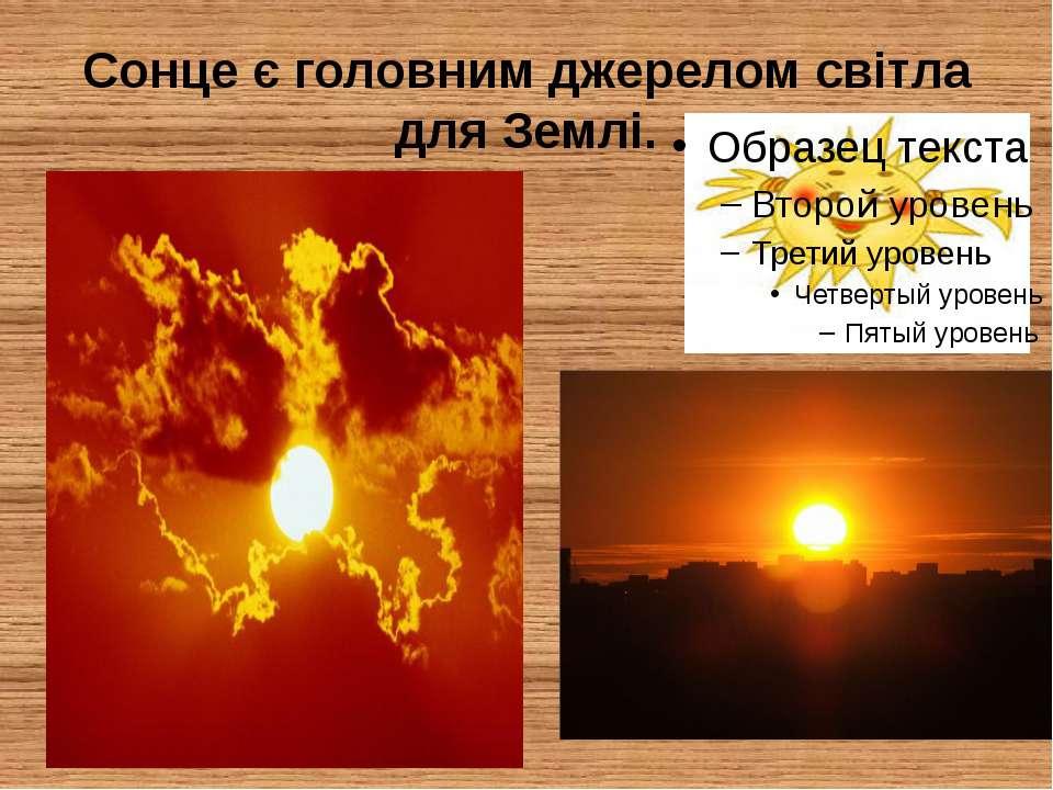 Сонце є головним джерелом світла для Землі.