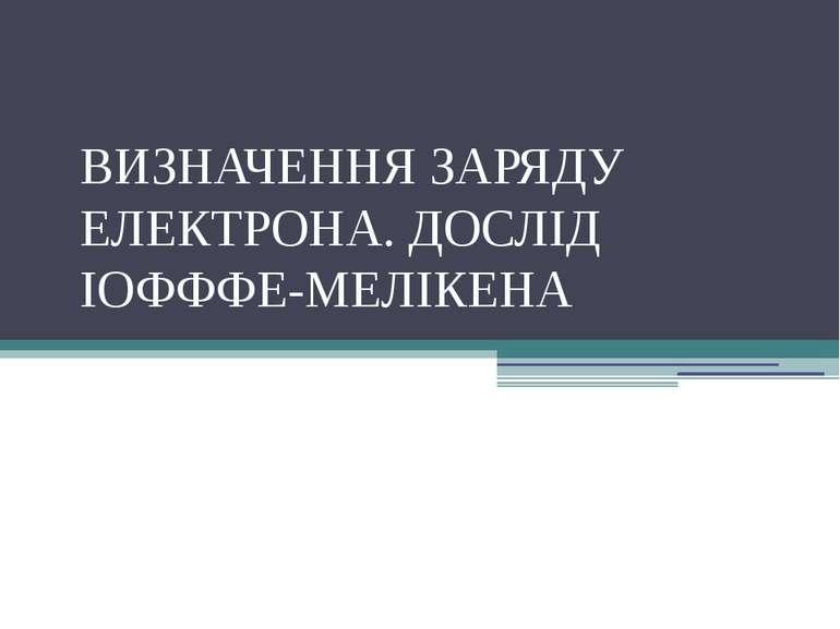 ВИЗНАЧЕННЯ ЗАРЯДУ ЕЛЕКТРОНА. ДОСЛІД ІОФФФЕ-МЕЛІКЕНА