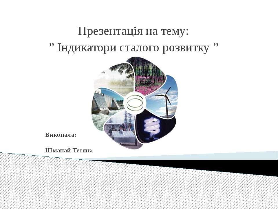 """Виконала: Шманай Тетяна Презентація на тему: """" Індикатори сталого розвитку """""""