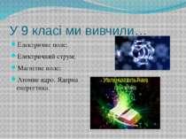 У 9 класі ми вивчили… Електричне поле; Електричний струм; Магнітне поле; Атом...