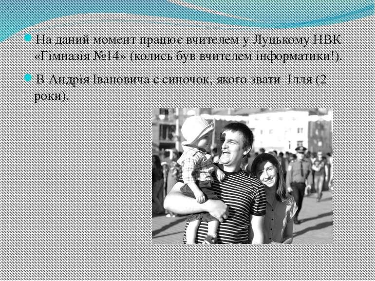 На даний момент працює вчителем у Луцькому НВК «Гімназія №14» (колись був вчи...
