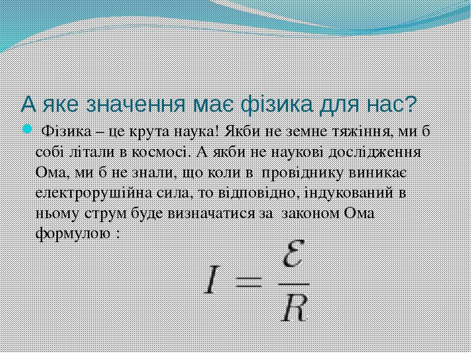 А яке значення має фізика для нас? Фізика – це крута наука! Якби не земне тяж...