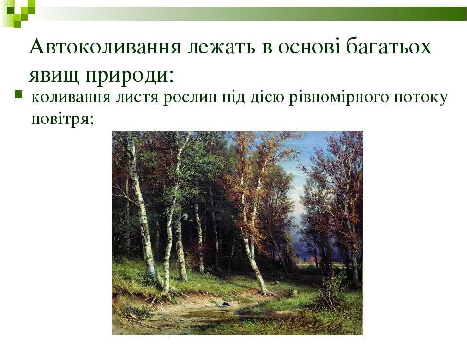 Автоколивання лежать в основі багатьох явищ природи: коливання листя рослин п...