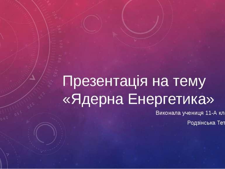 Презентація на тему «Ядерна Енергетика» Виконала учениця 11-А класу Родзінськ...