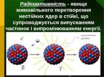 Радіоактивність - явище мимовільного перетворення нестійких ядер в стійкі, що...