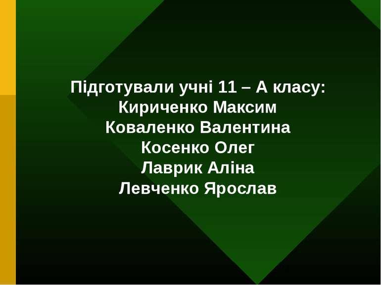 Підготували учні 11 – А класу: Кириченко Максим Коваленко Валентина Косенко О...