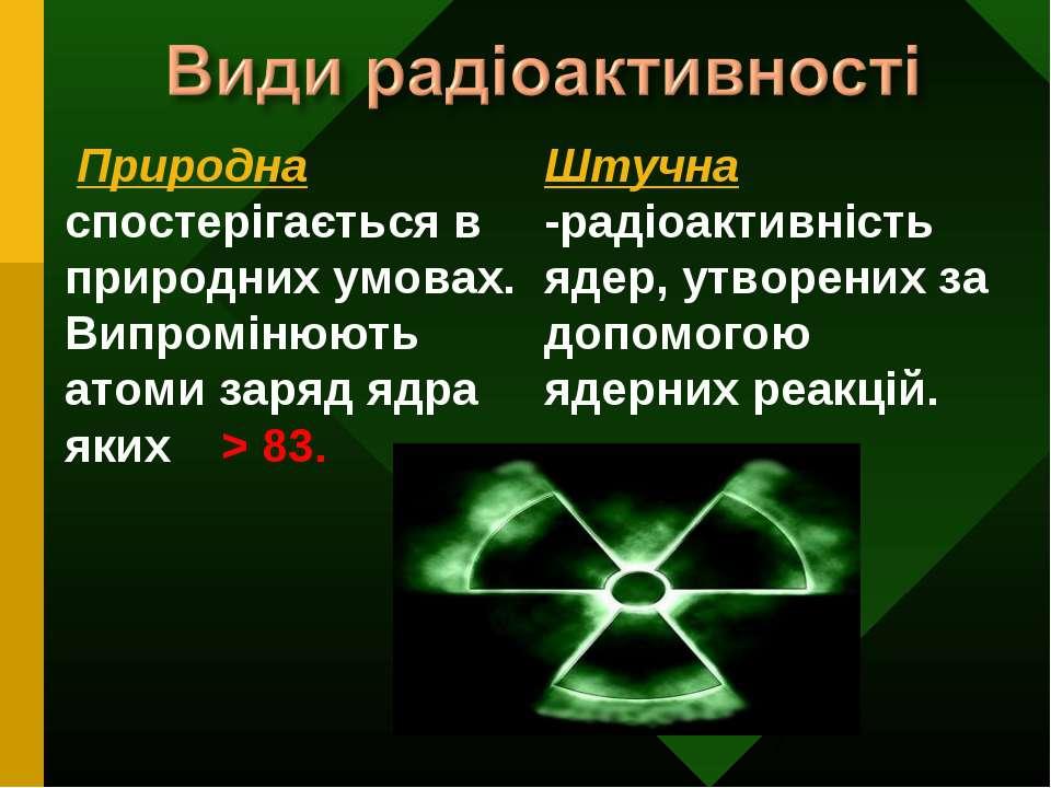 Штучна -радіоактивність ядер, утворених за допомогою ядерних реакцій. Природн...