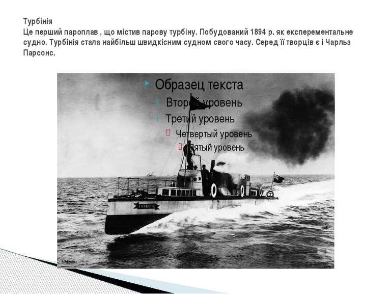 Турбінія Це перший пароплав , що містив парову турбіну. Побудований 1894 р. я...