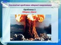 Екологічні проблеми ядерної енергетики Проблема 3. Ядерна зброя