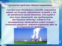 Екологічні проблеми ядерної енергетики Сьгодні існує достатньо способів отрим...