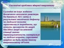 Екологічні проблеми ядерної енергетики Сьогодні не існує жодного безпечного а...