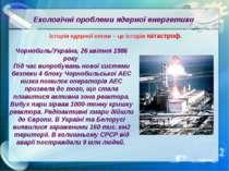 Екологічні проблеми ядерної енергетики Історія ядерної епохи – це історія кат...