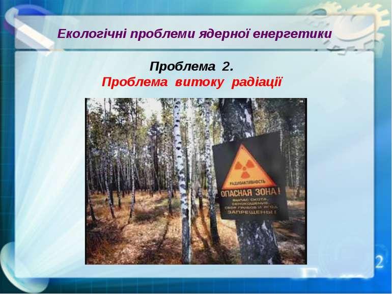 Екологічні проблеми ядерної енергетики Проблема 2. Проблема витоку радіації