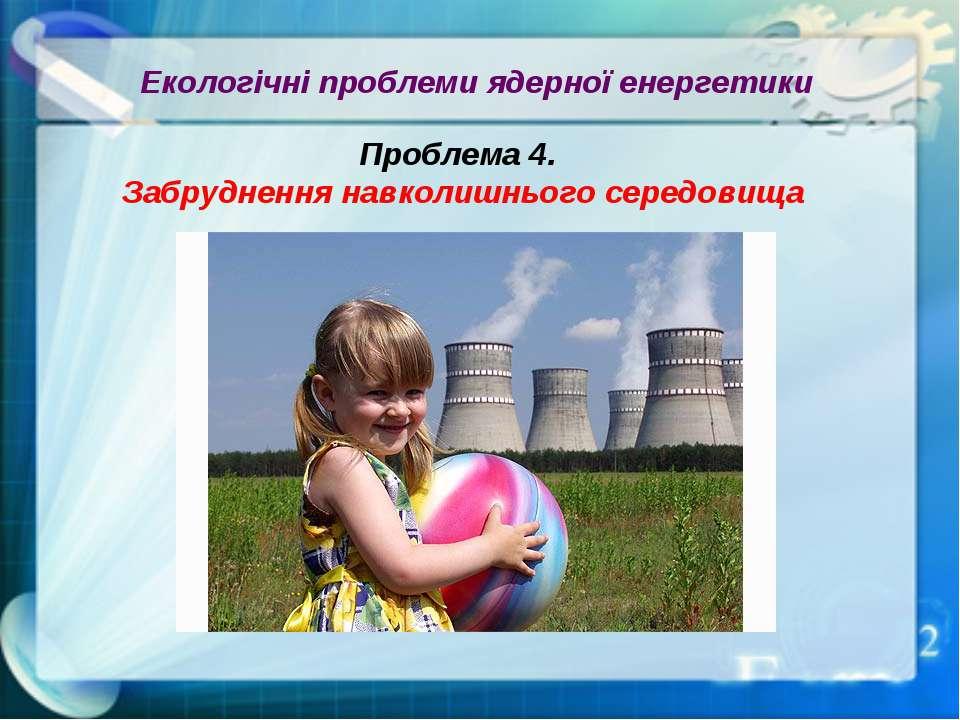 Екологічні проблеми ядерної енергетики Проблема 4. Забруднення навколишнього ...