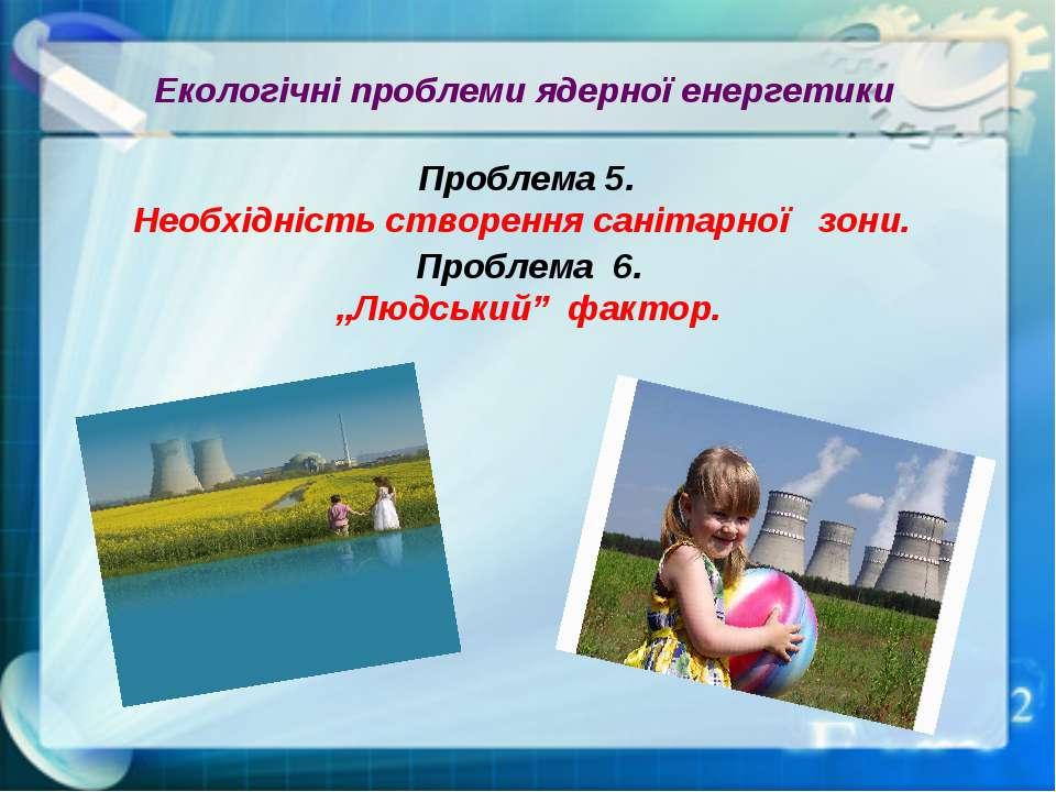 Екологічні проблеми ядерної енергетики Проблема 5. Необхідність створення сан...