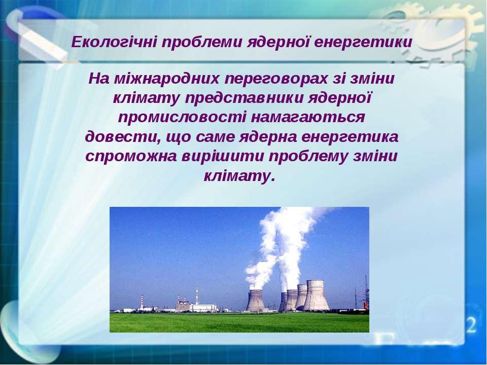 Екологічні проблеми ядерної енергетики На міжнародних переговорах зі зміни кл...