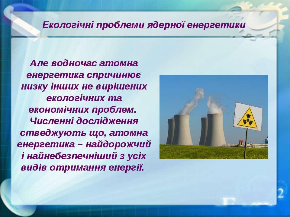 Екологічні проблеми ядерної енергетики Але водночас атомна енергетика спричин...